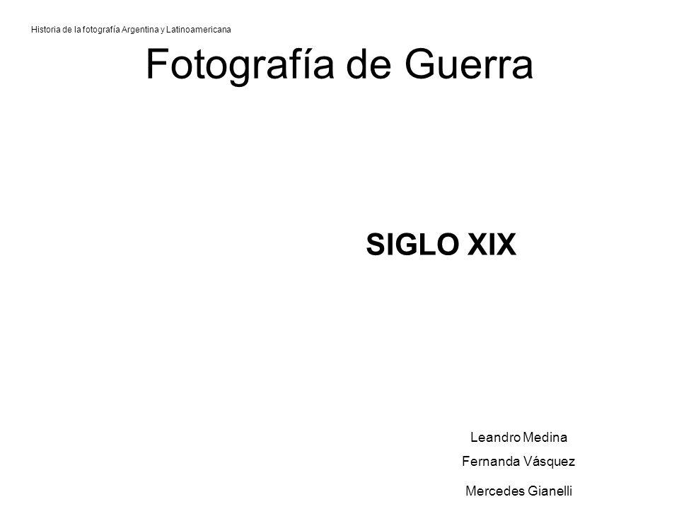 Fotografía de Guerra SIGLO XIX Historia de la fotografía Argentina y Latinoamericana Leandro Medina Fernanda Vásquez Mercedes Gianelli