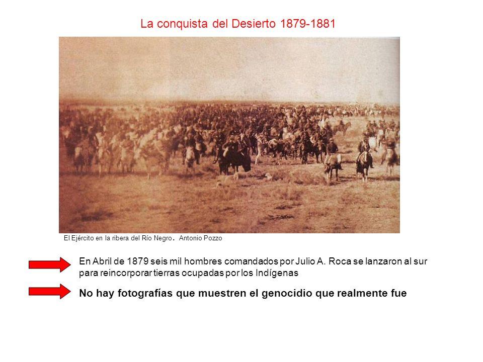 La conquista del Desierto 1879-1881 El Ejército en la ribera del Río Negro. Antonio Pozzo En Abril de 1879 seis mil hombres comandados por Julio A. Ro