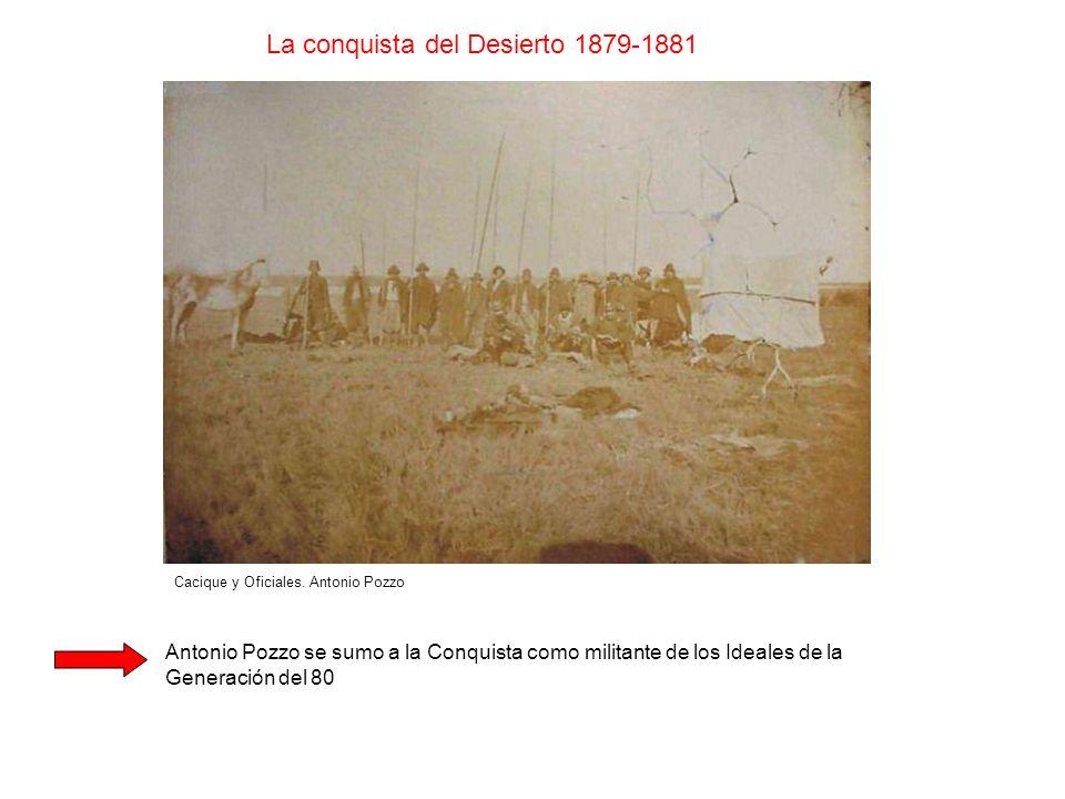 Cacique y Oficiales. Antonio Pozzo La conquista del Desierto 1879-1881 Antonio Pozzo se sumo a la Conquista como militante de los Ideales de la Genera