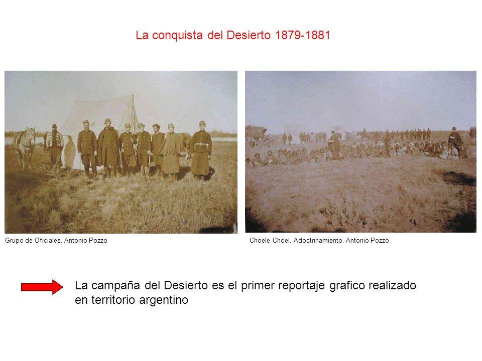 La conquista del Desierto 1879-1881 Choele Choel. Adoctrinamiento. Antonio PozzoGrupo de Oficiales. Antonio Pozzo La campaña del Desierto es el primer