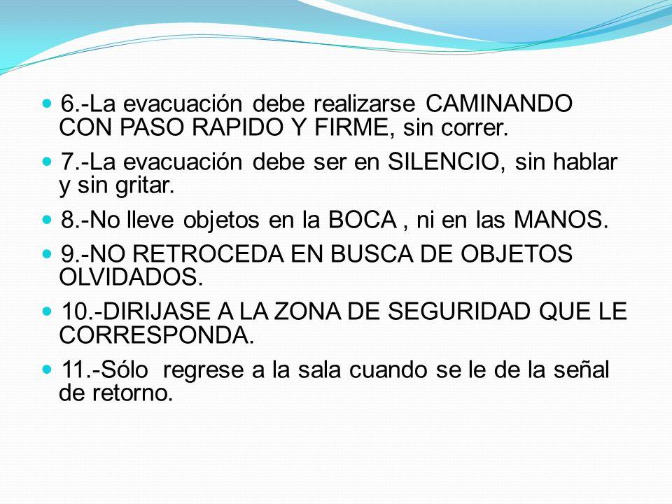 6.-La evacuación debe realizarse CAMINANDO CON PASO RAPIDO Y FIRME, sin correr. 7.-La evacuación debe ser en SILENCIO, sin hablar y sin gritar. 8.-No