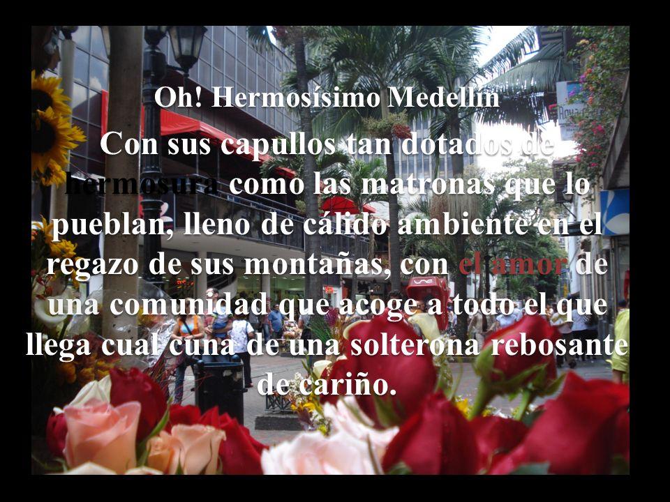 Oh! Hermosísimo Medellín Con sus capullos tan dotados de hermosura como las matronas que lo pueblan, lleno de cálido ambiente en el regazo de sus mont