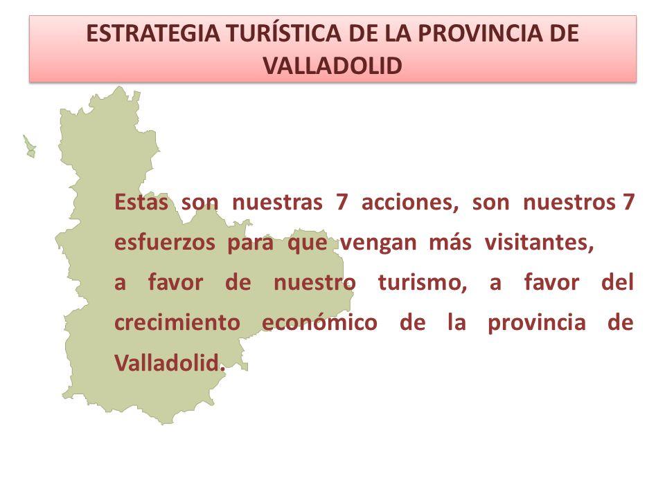 ESTRATEGIA TURÍSTICA DE LA PROVINCIA DE VALLADOLID Estas son nuestras 7 acciones, son nuestros 7 esfuerzos para que vengan más visitantes, a favor de nuestro turismo, a favor del crecimiento económico de la provincia de Valladolid.