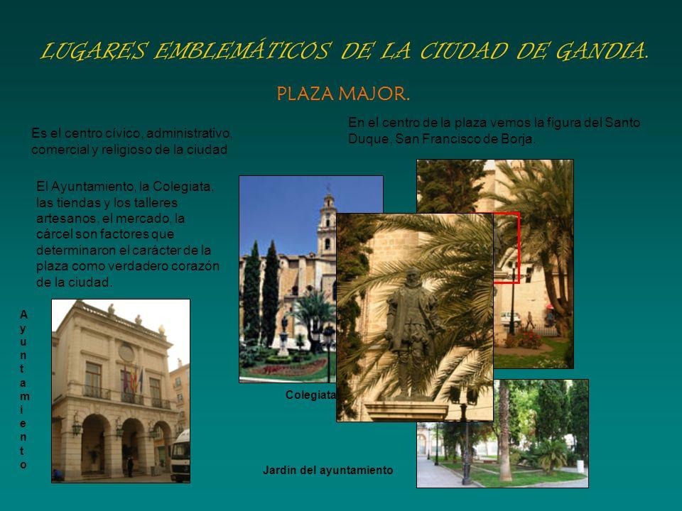 LUGARES EMBLEMÁTICOS DE LA CIUDAD DE GANDIA. PLAZA MAJOR. Es el centro cívico, administrativo, comercial y religioso de la ciudad El Ayuntamiento, la
