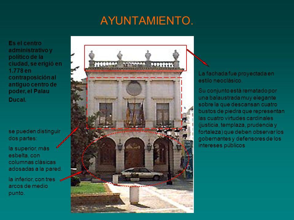 AYUNTAMIENTO. Es el centro administrativo y político de la ciudad, se erigió en 1.778 en contraposición al antiguo centro de poder, el Palau Ducal. La