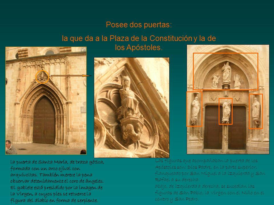 Posee dos puertas: la que da a la Plaza de la Constitución y la de los Apóstoles. la puerta de Santa María, de traza gótica, formada con un arco ojiva