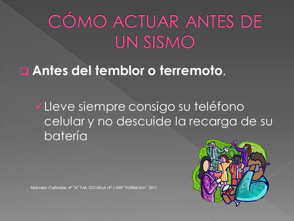 Antes del temblor o terremoto. Lleve siempre consigo su teléfono celular y no descuide la recarga de su batería Marcela Cañadas 4°