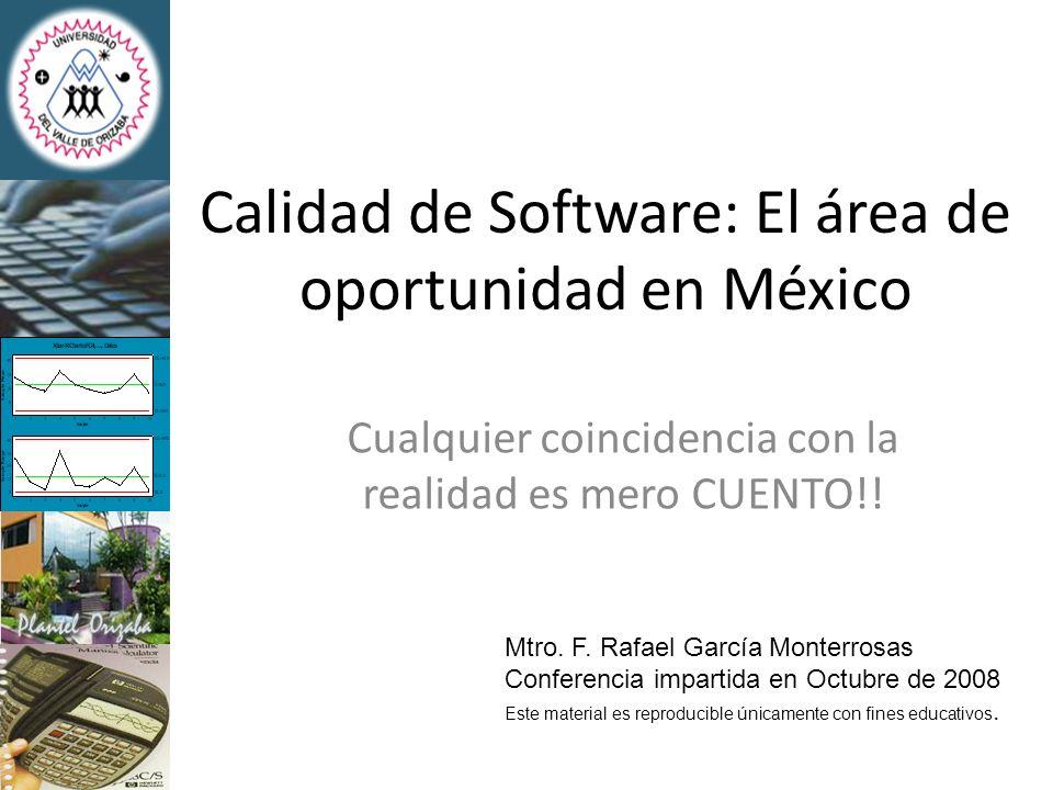 Calidad de Software: El área de oportunidad en México Cualquier coincidencia con la realidad es mero CUENTO!! Mtro. F. Rafael García Monterrosas Confe