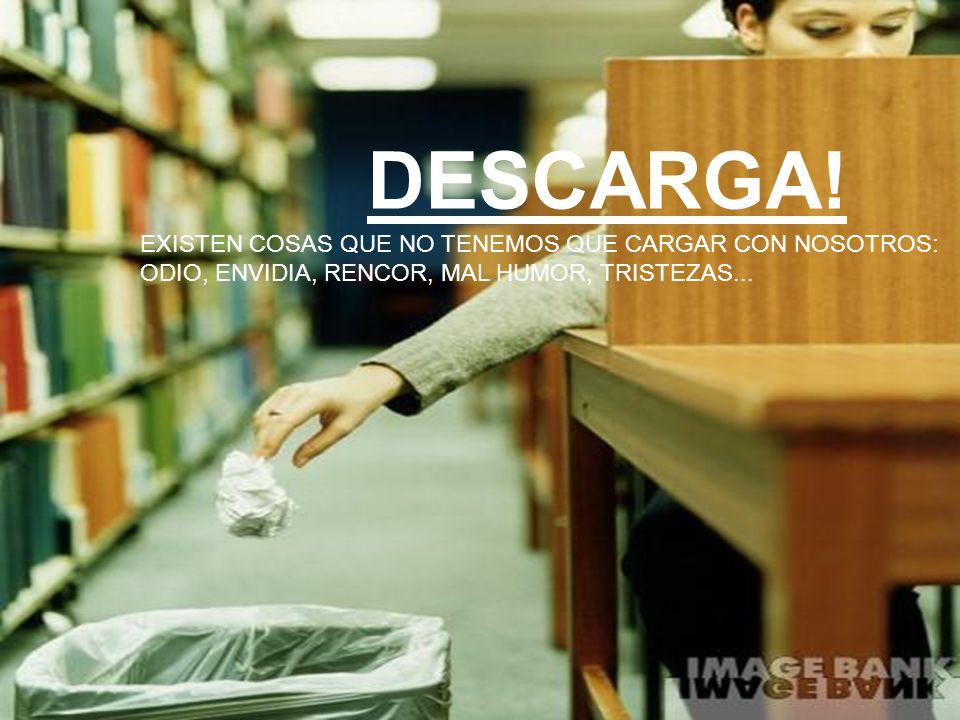 DESCARGA! EXISTEN COSAS QUE NO TENEMOS QUE CARGAR CON NOSOTROS: ODIO, ENVIDIA, RENCOR, MAL HUMOR, TRISTEZAS...