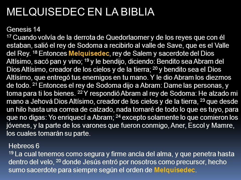 MELQUISEDEC EN LA BIBLIA Genesis 14 17 Cuando volvía de la derrota de Quedorlaomer y de los reyes que con él estaban, salió el rey de Sodoma a recibir