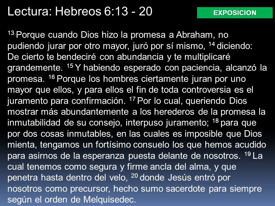 Lectura: Hebreos 6:13 - 20 EXPOSICION 13 Porque cuando Dios hizo la promesa a Abraham, no pudiendo jurar por otro mayor, juró por sí mismo, 14 diciendo: De cierto te bendeciré con abundancia y te multiplicaré grandemente.