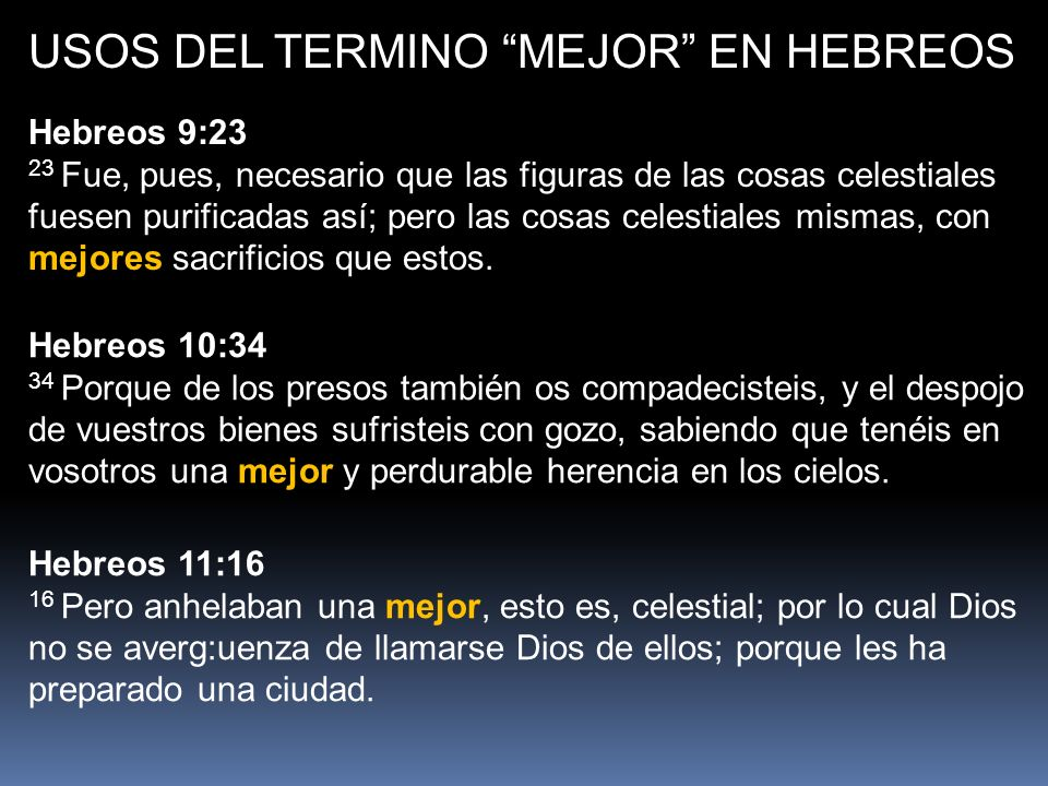 USOS DEL TERMINO MEJOR EN HEBREOS Hebreos 9:23 23 Fue, pues, necesario que las figuras de las cosas celestiales fuesen purificadas así; pero las cosas celestiales mismas, con mejores sacrificios que estos.