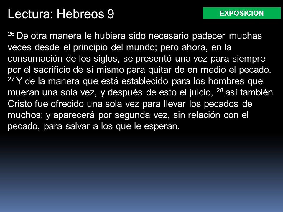 Lectura: Hebreos 9 26 De otra manera le hubiera sido necesario padecer muchas veces desde el principio del mundo; pero ahora, en la consumación de los