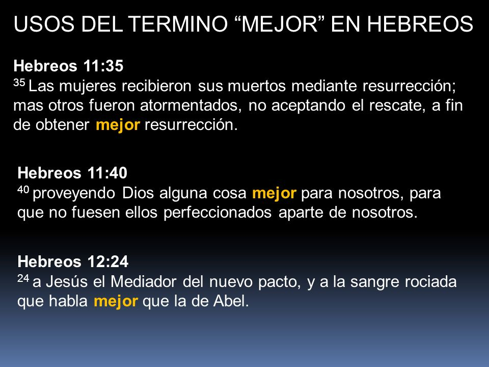 USOS DEL TERMINO MEJOR EN HEBREOS Hebreos 11:35 35 Las mujeres recibieron sus muertos mediante resurrección; mas otros fueron atormentados, no aceptando el rescate, a fin de obtener mejor resurrección.
