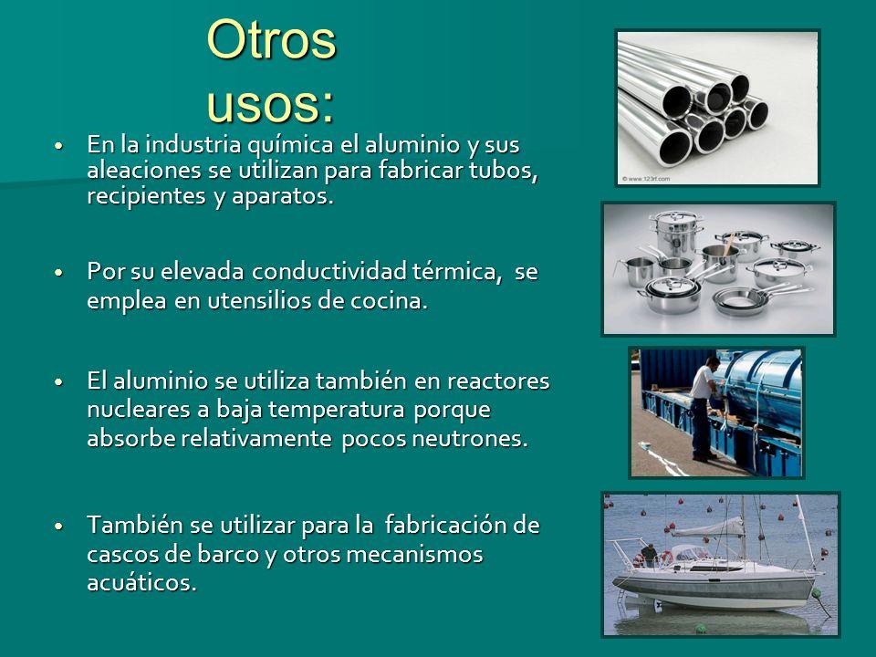 Otros usos: En la industria química el aluminio y sus aleaciones se utilizan para fabricar tubos, recipientes y aparatos. En la industria química el a