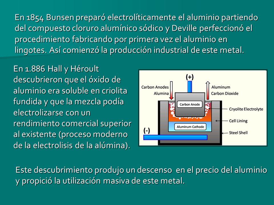 En 1854 Bunsen preparó electrolíticamente el aluminio partiendo del compuesto cloruro alumínico sódico y Deville perfeccionó el procedimiento fabrican