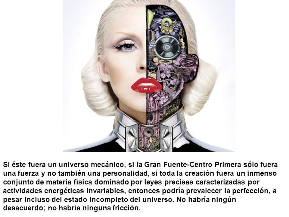 Si éste fuera un universo mecánico, si la Gran Fuente-Centro Primera sólo fuera una fuerza y no también una personalidad, si toda la creación fuera un