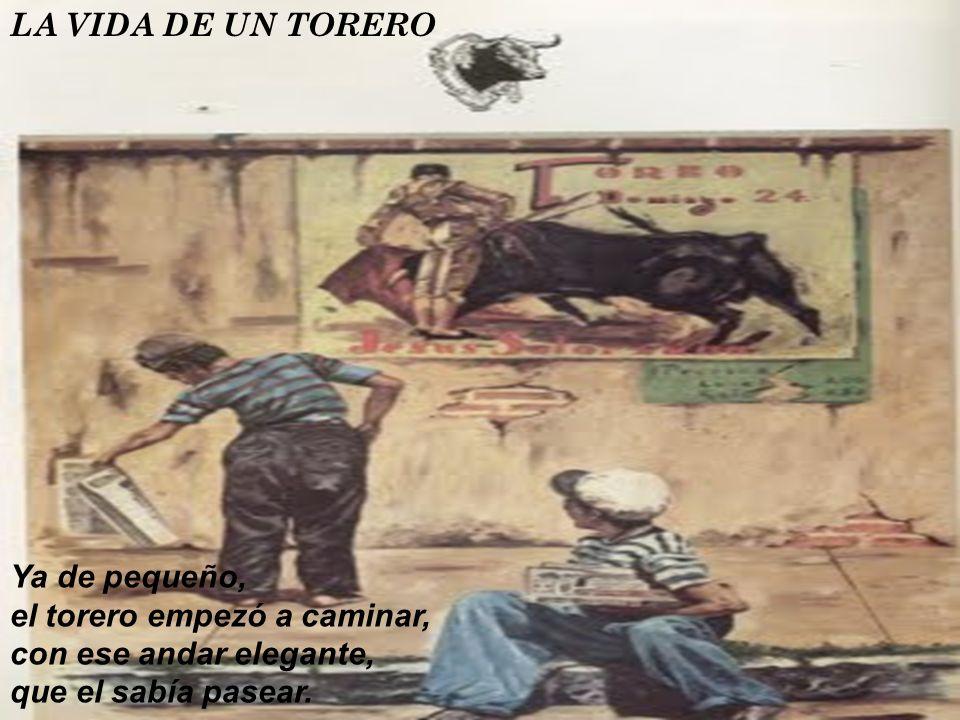 LA VIDA DE UN TORERO Ya de pequeño, el torero empezó a caminar, con ese andar elegante, que el sabía pasear.