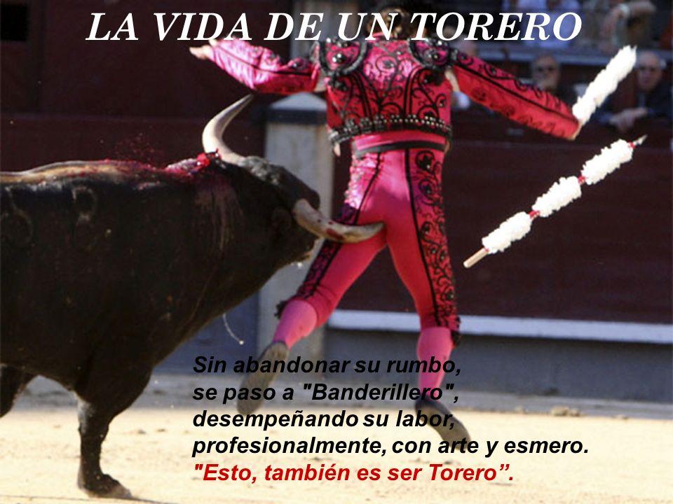 LA VIDA DE UN TORERO Sin abandonar su rumbo, se paso a Banderillero , desempeñando su labor, profesionalmente, con arte y esmero.