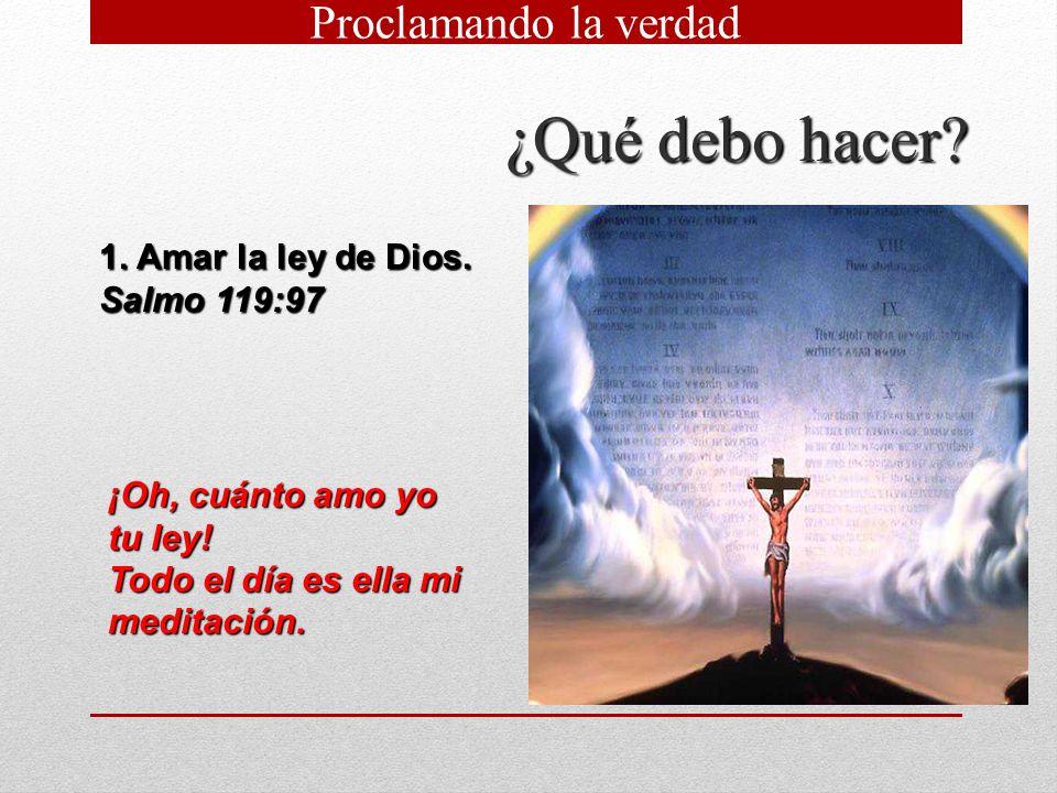 ¿Qué debo hacer? 1. Amar la ley de Dios. Salmo 119:97 ¡Oh, cuánto amo yo tu ley! Todo el día es ella mi meditación. Proclamando la verdad