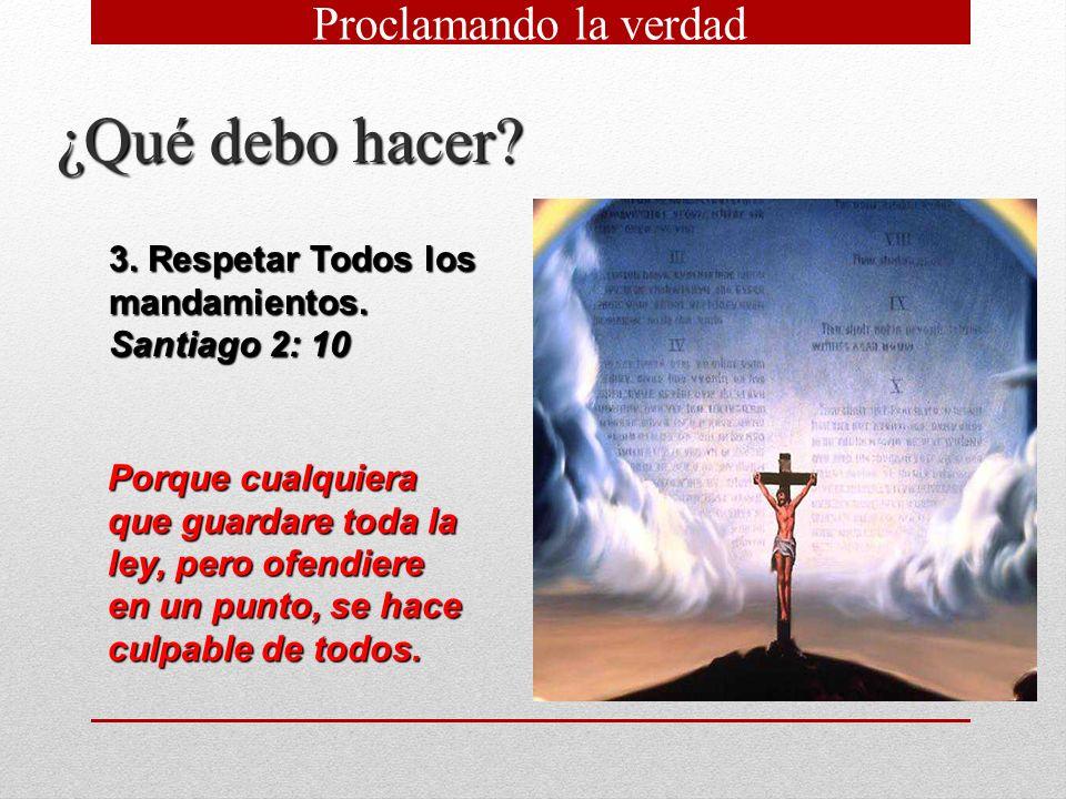 ¿Qué debo hacer? 3. Respetar Todos los mandamientos. Santiago 2: 10 Porque cualquiera que guardare toda la ley, pero ofendiere en un punto, se hace cu