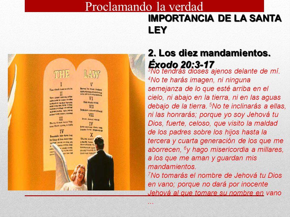IMPORTANCIA DE LA SANTA LEY 2. Los diez mandamientos. Éxodo 20:3 17 3 No tendrás dioses ajenos delante de mí. 4 No te harás imagen, ni ninguna semejan