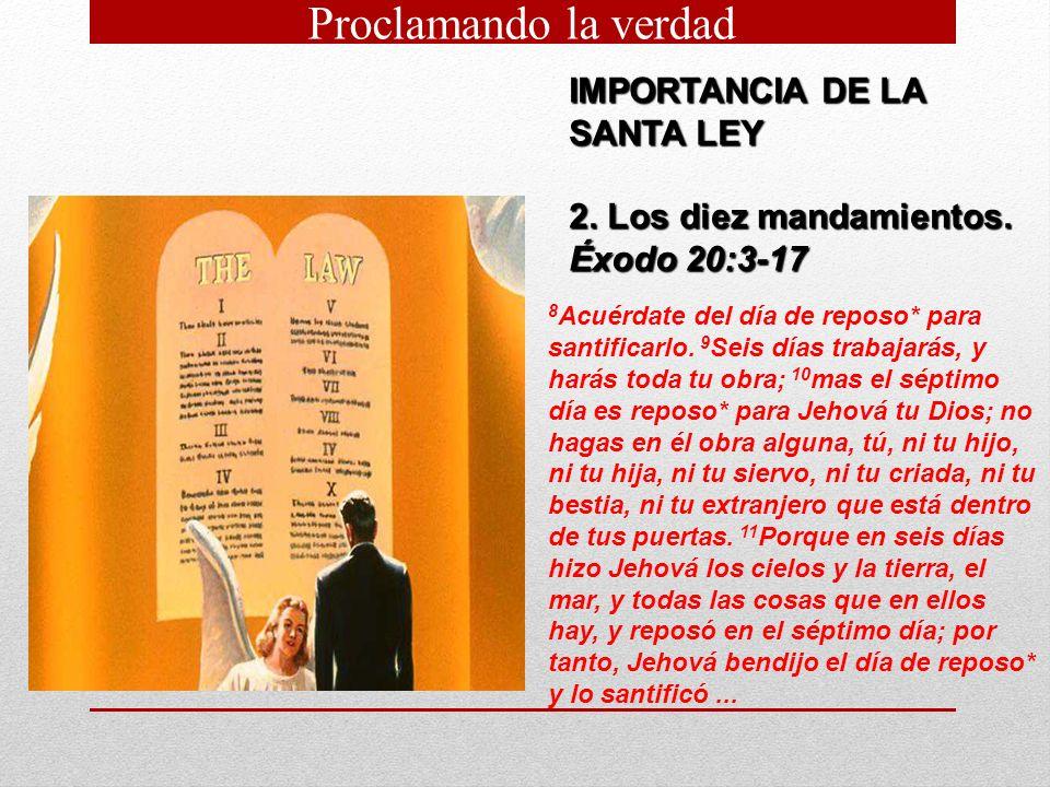 IMPORTANCIA DE LA SANTA LEY 2. Los diez mandamientos. Éxodo 20:3 17 8 Acuérdate del día de reposo* para santificarlo. 9 Seis días trabajarás, y harás