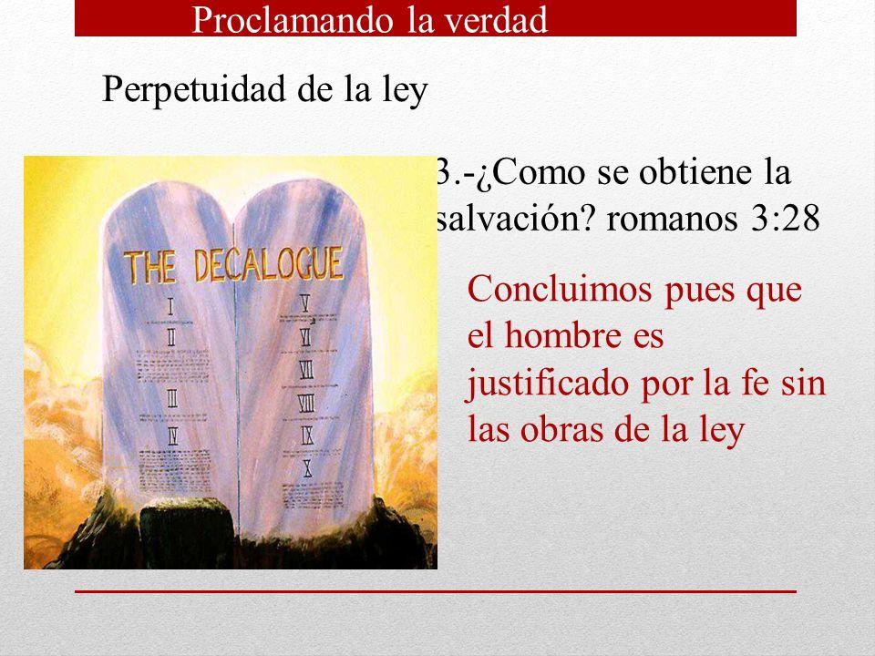 Perpetuidad de la ley 3.-¿Como se obtiene la salvación? romanos 3:28 Concluimos pues que el hombre es justificado por la fe sin las obras de la ley Pr