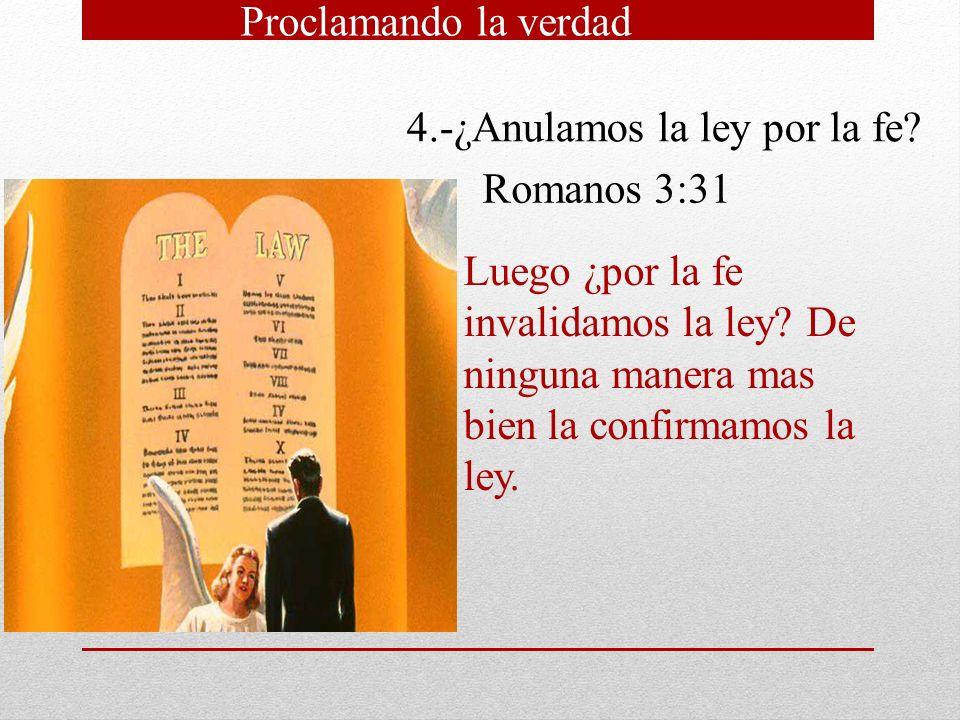 4.-¿Anulamos la ley por la fe? Romanos 3:31 Luego ¿por la fe invalidamos la ley? De ninguna manera mas bien la confirmamos la ley.