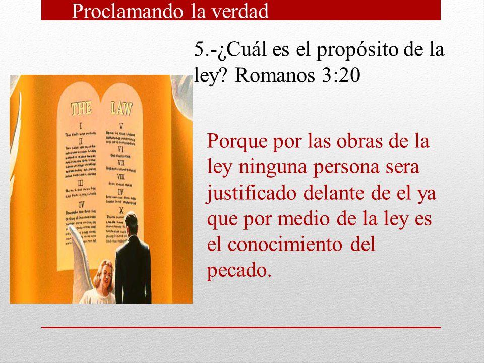 Proclamando la verdad 5.-¿Cuál es el propósito de la ley? Romanos 3:20 Porque por las obras de la ley ninguna persona sera justificado delante de el y