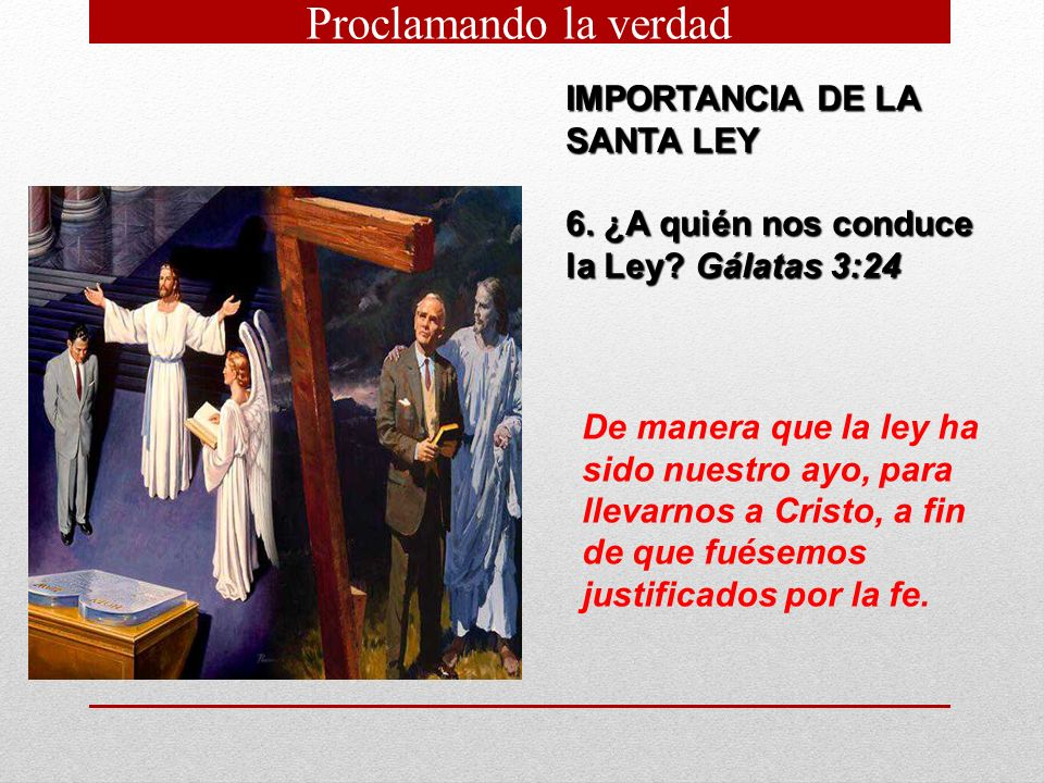 IMPORTANCIA DE LA SANTA LEY 6. ¿A quién nos conduce la Ley? Gálatas 3:24 De manera que la ley ha sido nuestro ayo, para llevarnos a Cristo, a fin de q