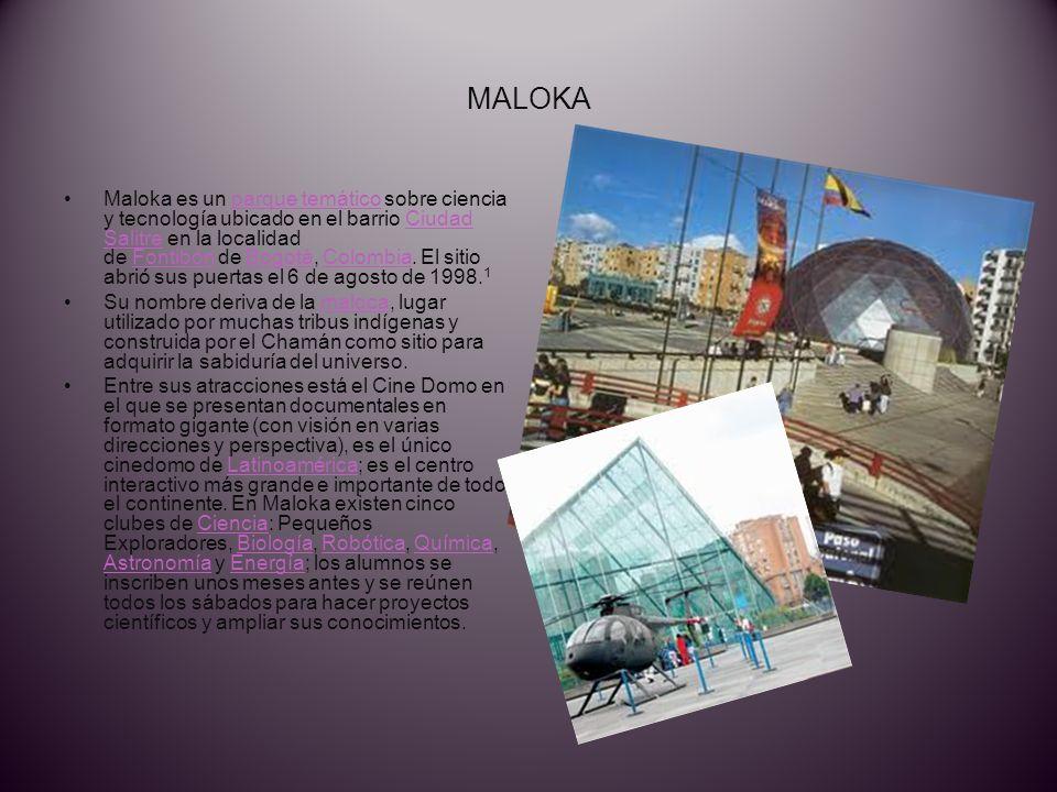 MALOKA Maloka es un parque temático sobre ciencia y tecnología ubicado en el barrio Ciudad Salitre en la localidad de Fontibón de Bogotá, Colombia.