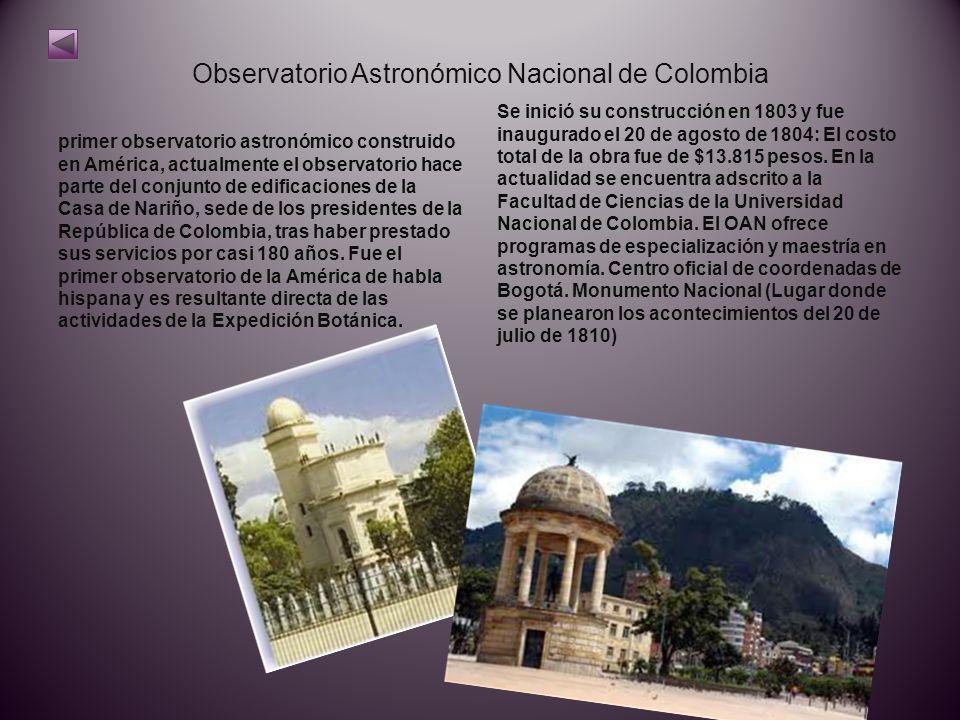 Observatorio Astronómico Nacional de Colombia primer observatorio astronómico construido en América, actualmente el observatorio hace parte del conjunto de edificaciones de la Casa de Nariño, sede de los presidentes de la República de Colombia, tras haber prestado sus servicios por casi 180 años.