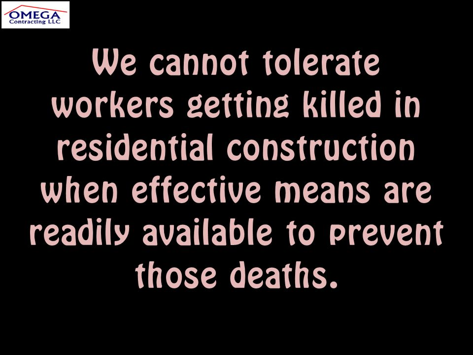 We cannot tolerate workers getting killed in residential construction when effective means are readily available to prevent those deaths.