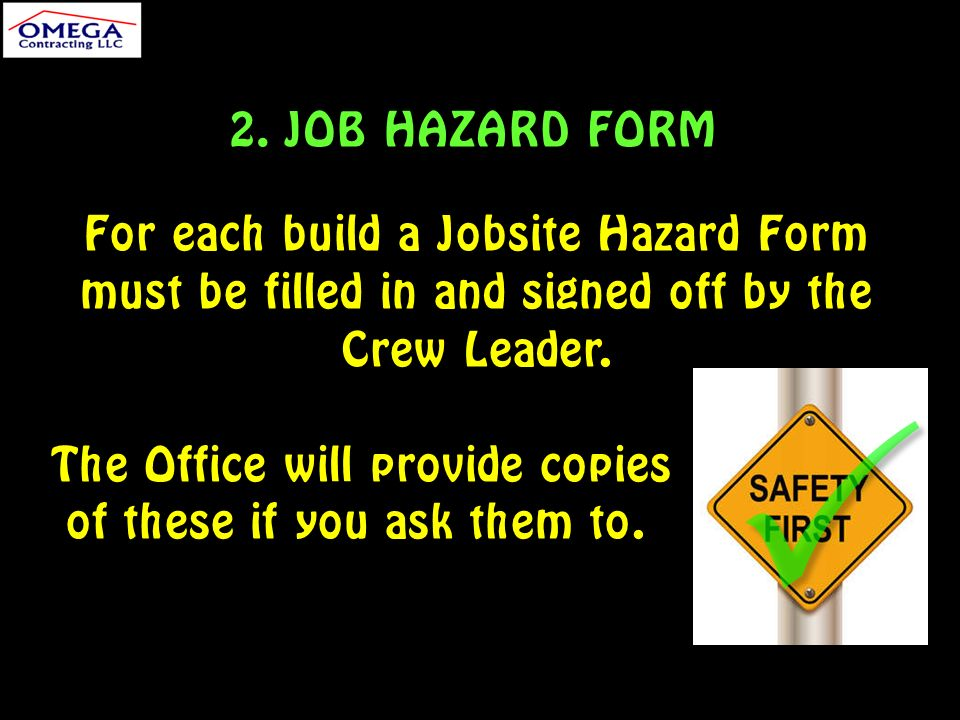 2. JOB HAZARD FORM For each build a Jobsite Hazard Form must be filled in and signed off by the Crew Leader. The Office will provide copies of these i