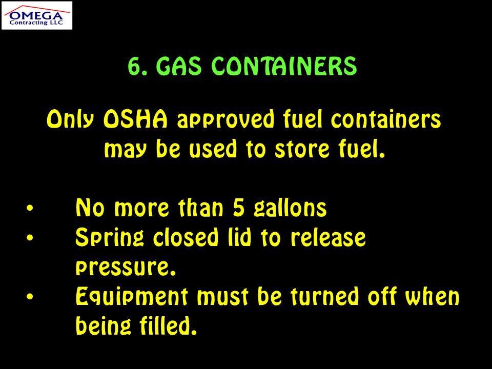 6. GAS CONTAINERS Only OSHA approved fuel containers may be used to store fuel.