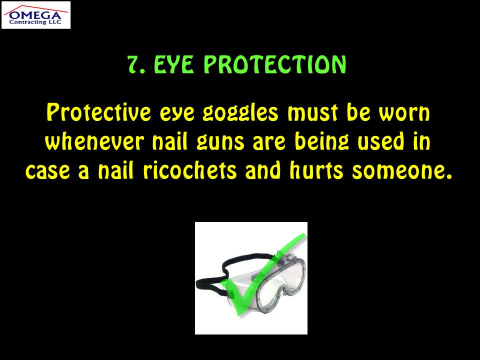 7. EYE PROTECTION Protective eye goggles must be worn whenever nail guns are being used in case a nail ricochets and hurts someone.