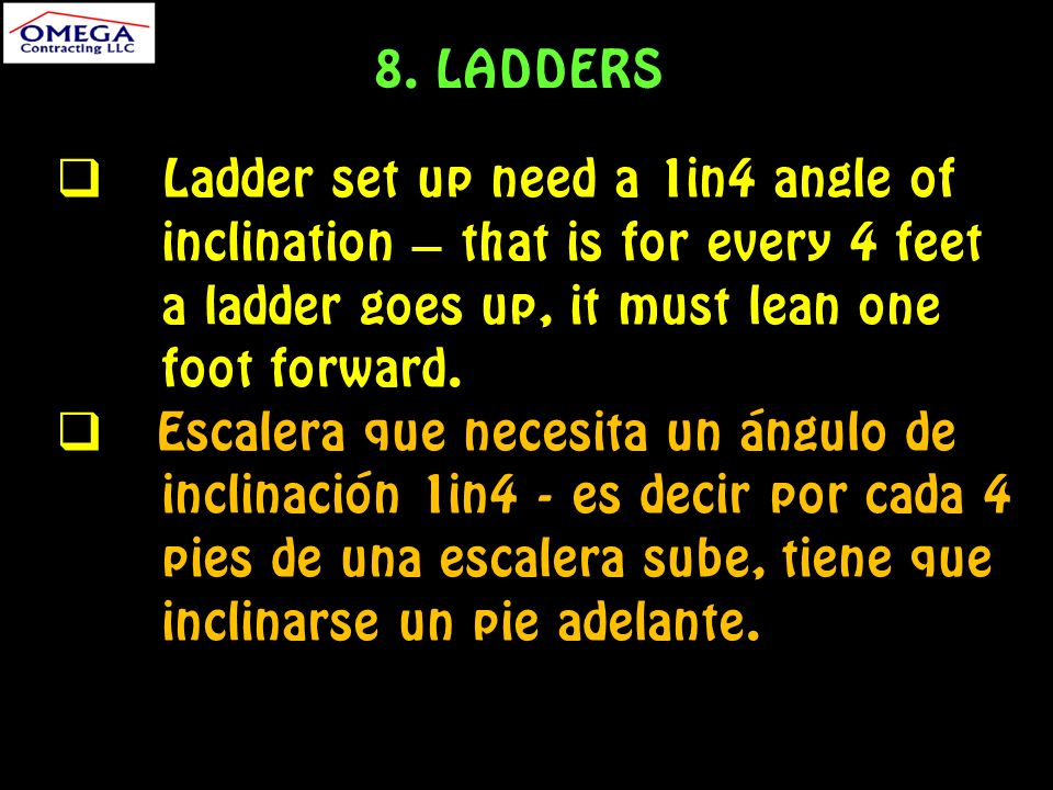 Ladder set up need a 1in4 angle of inclination – that is for every 4 feet a ladder goes up, it must lean one foot forward.