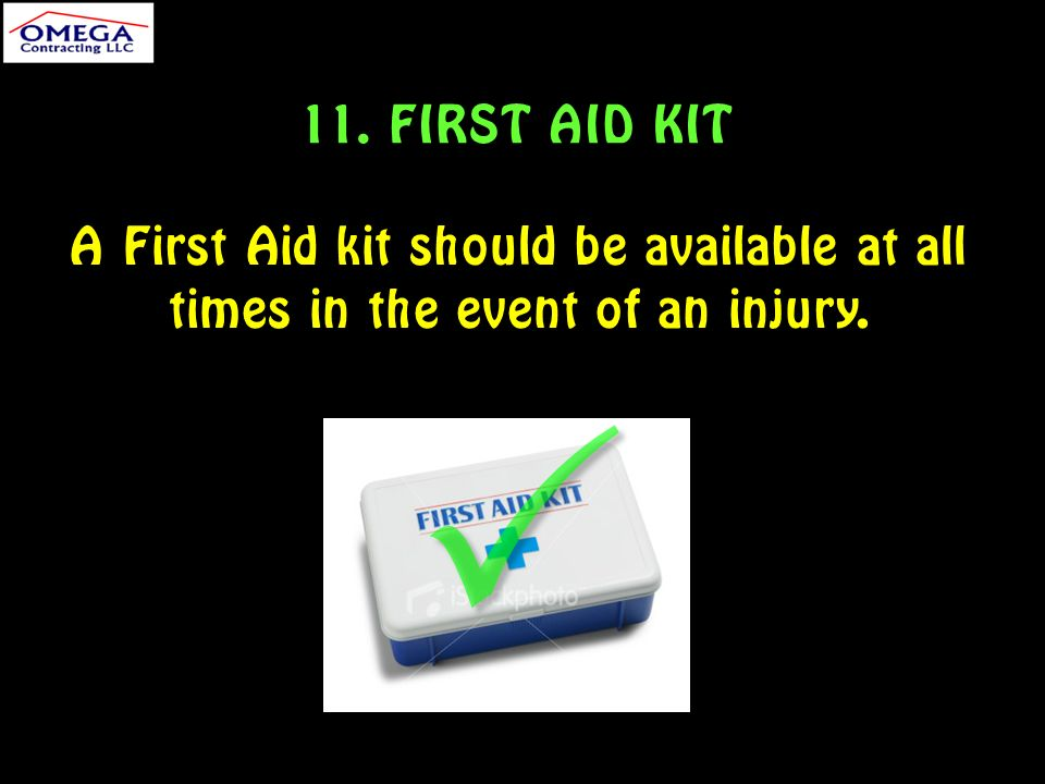 11. FIRST AID KIT A First Aid kit should be available at all times in the event of an injury.