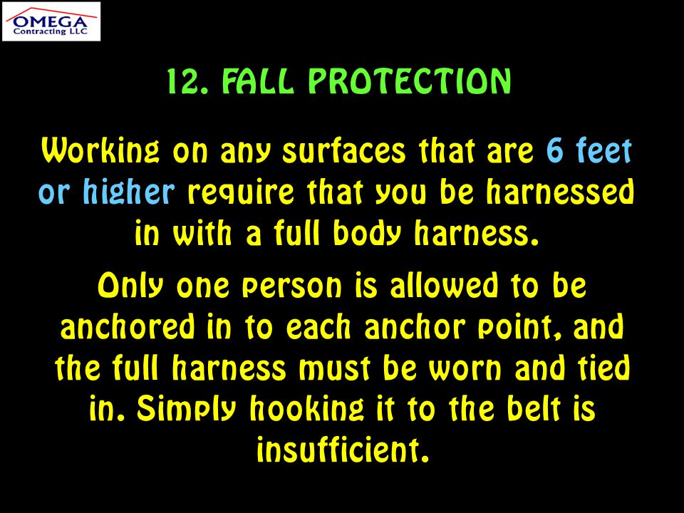 12. FALL PROTECTION Working on any surfaces that are 6 feet or higher require that you be harnessed in with a full body harness. Only one person is al