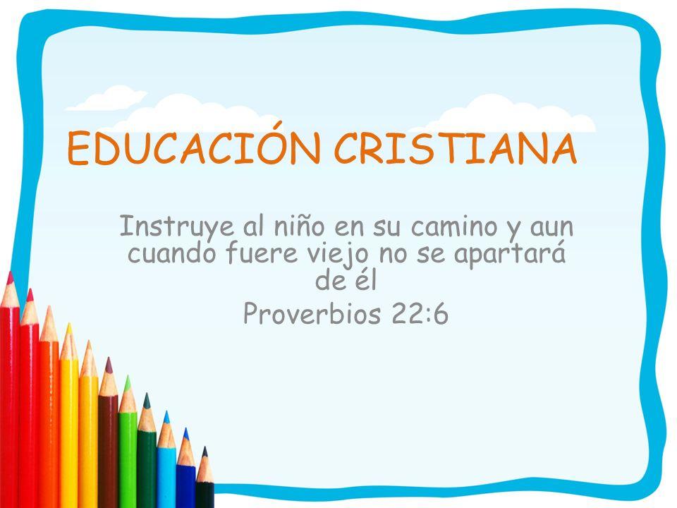 EDUCACIÓN CRISTIANA Instruye al niño en su camino y aun cuando fuere viejo no se apartará de él Proverbios 22:6
