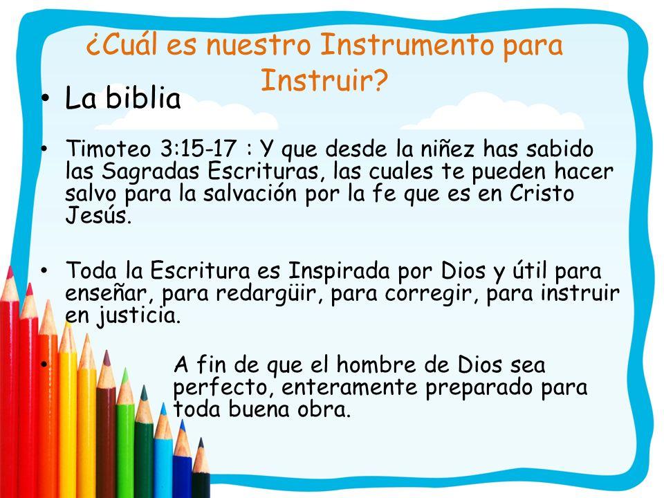 ¿Cuál es nuestro Instrumento para Instruir? La biblia Timoteo 3:15-17 : Y que desde la niñez has sabido las Sagradas Escrituras, las cuales te pueden