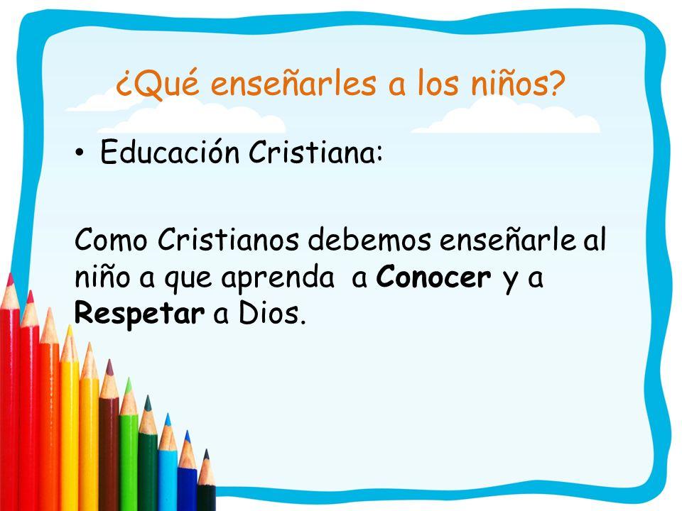 ¿Qué enseñarles a los niños? Educación Cristiana: Como Cristianos debemos enseñarle al niño a que aprenda a Conocer y a Respetar a Dios.