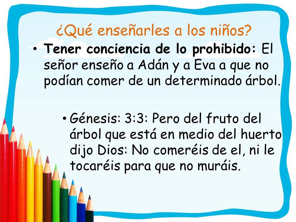 ¿Qué enseñarles a los niños? Tener conciencia de lo prohibido: El señor enseño a Adán y a Eva a que no podían comer de un determinado árbol. Génesis:
