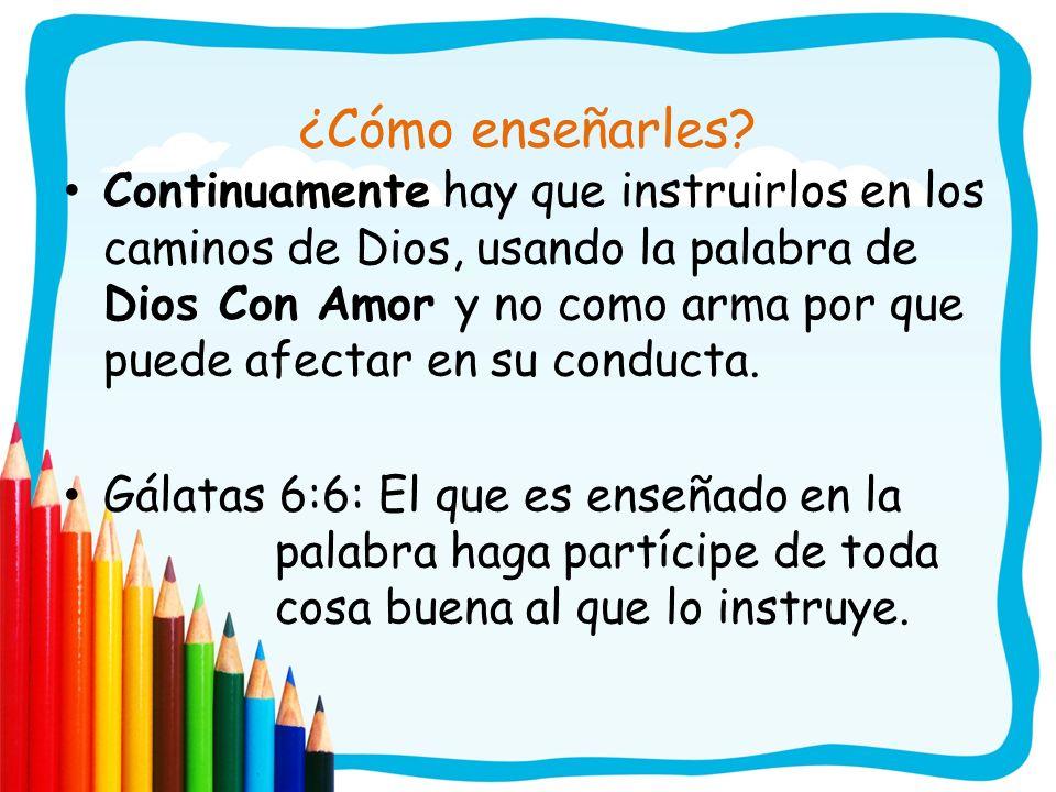 ¿Cómo enseñarles? Continuamente hay que instruirlos en los caminos de Dios, usando la palabra de Dios Con Amor y no como arma por que puede afectar en