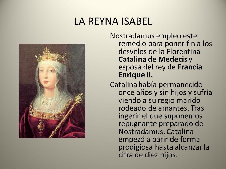 LA REYNA ISABEL Nostradamus empleo este remedio para poner fin a los desvelos de la Florentina Catalina de Medecis y esposa del rey de Francia Enrique