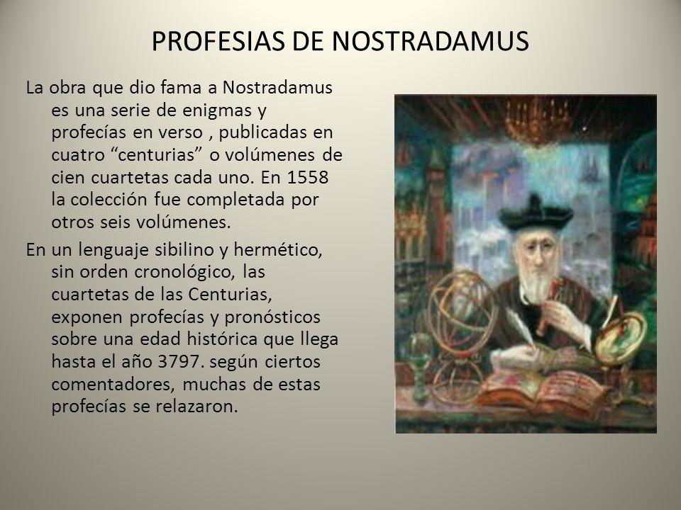PROFESIAS DE NOSTRADAMUS La obra que dio fama a Nostradamus es una serie de enigmas y profecías en verso, publicadas en cuatro centurias o volúmenes d