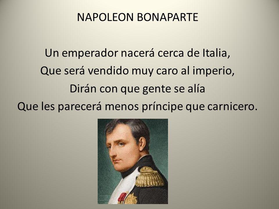 NAPOLEON BONAPARTE Un emperador nacerá cerca de Italia, Que será vendido muy caro al imperio, Dirán con que gente se alía Que les parecerá menos prínc