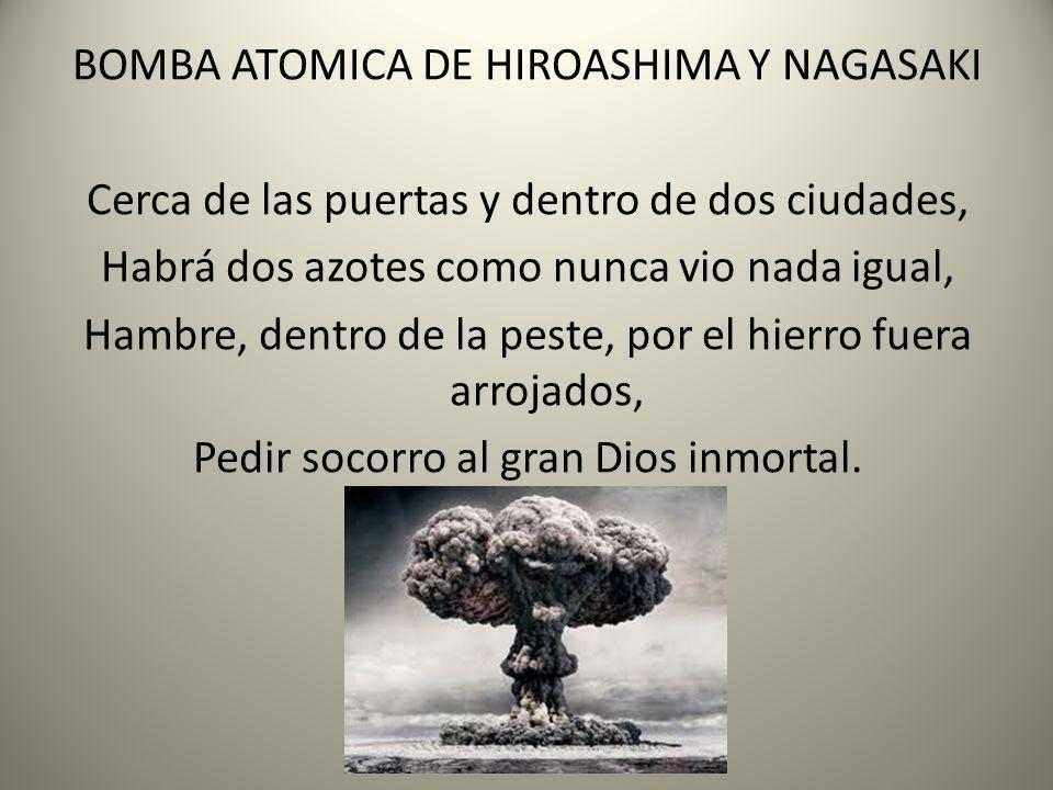BOMBA ATOMICA DE HIROASHIMA Y NAGASAKI Cerca de las puertas y dentro de dos ciudades, Habrá dos azotes como nunca vio nada igual, Hambre, dentro de la