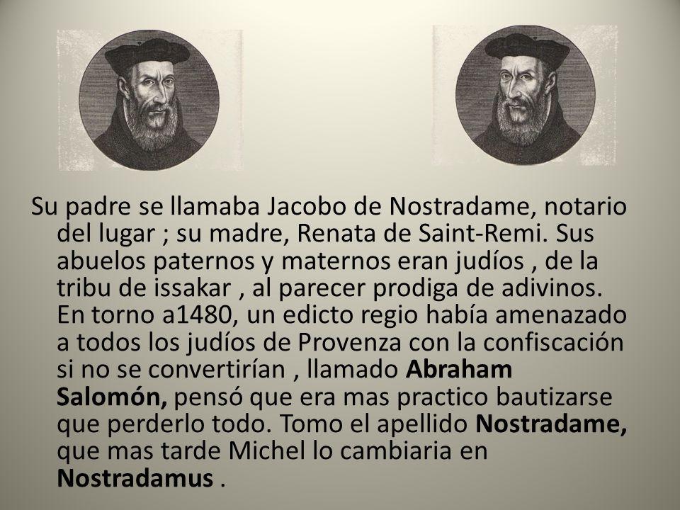 Su padre se llamaba Jacobo de Nostradame, notario del lugar ; su madre, Renata de Saint-Remi. Sus abuelos paternos y maternos eran judíos, de la tribu